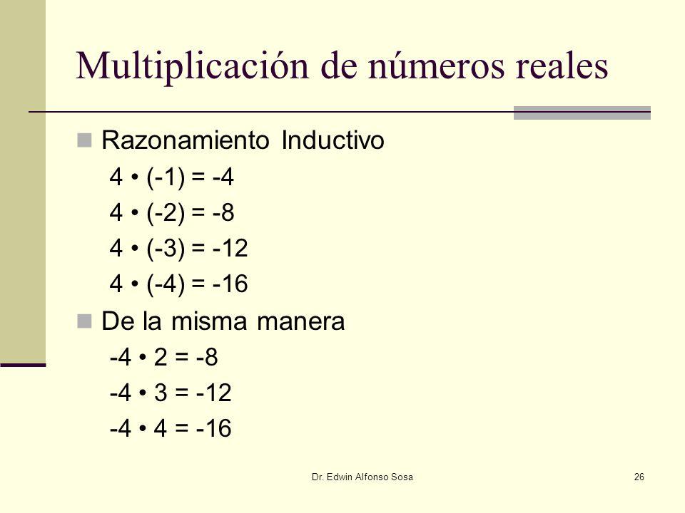 Dr. Edwin Alfonso Sosa26 Multiplicación de números reales Razonamiento Inductivo 4 (-1) = -4 4 (-2) = -8 4 (-3) = -12 4 (-4) = -16 De la misma manera