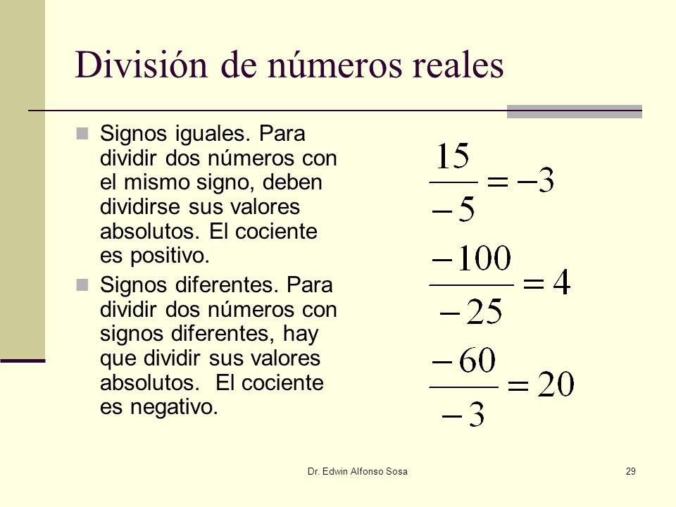 Dr. Edwin Alfonso Sosa29 División de números reales Signos iguales. Para dividir dos números con el mismo signo, deben dividirse sus valores absolutos