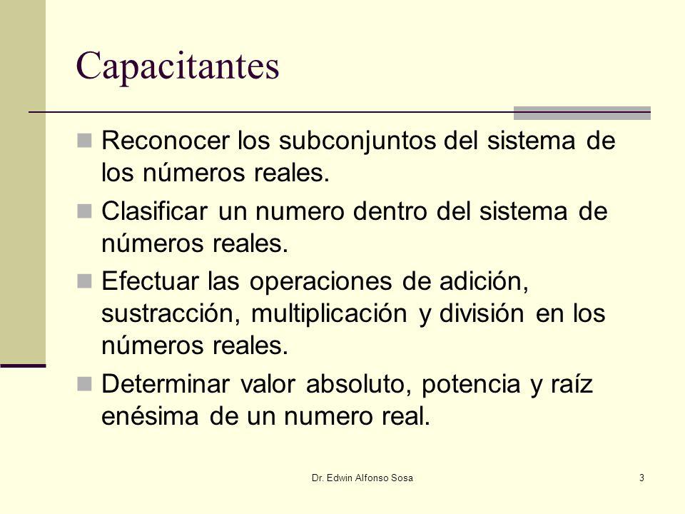 Dr. Edwin Alfonso Sosa3 Capacitantes Reconocer los subconjuntos del sistema de los números reales. Clasificar un numero dentro del sistema de números