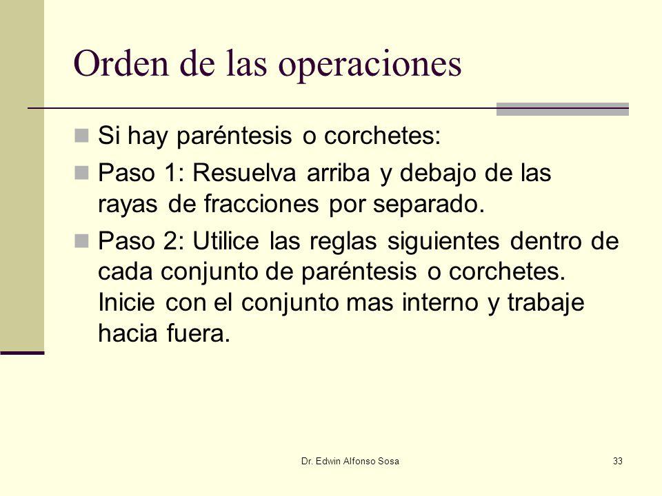 Dr. Edwin Alfonso Sosa33 Orden de las operaciones Si hay paréntesis o corchetes: Paso 1: Resuelva arriba y debajo de las rayas de fracciones por separ