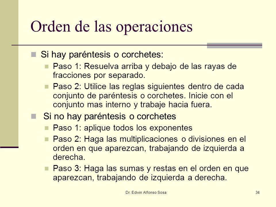 Dr. Edwin Alfonso Sosa34 Orden de las operaciones Si hay paréntesis o corchetes: Paso 1: Resuelva arriba y debajo de las rayas de fracciones por separ
