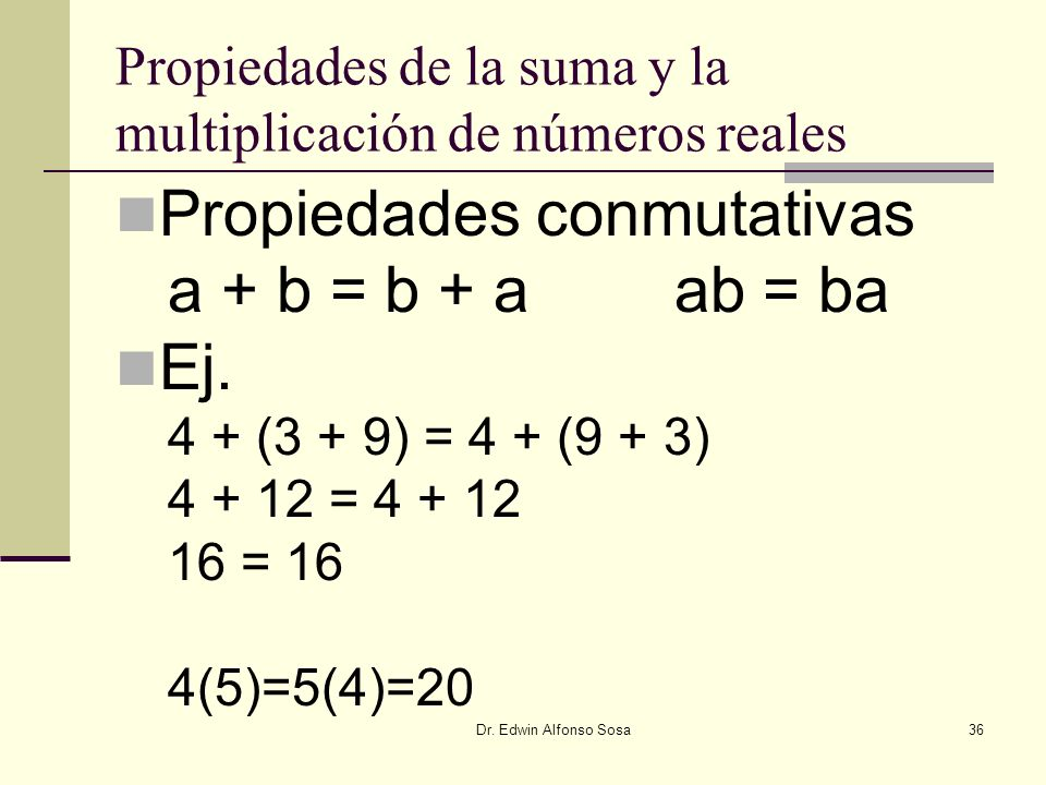 Dr. Edwin Alfonso Sosa36 Propiedades de la suma y la multiplicación de números reales Propiedades conmutativas a + b = b + a ab = ba Ej. 4 + (3 + 9) =