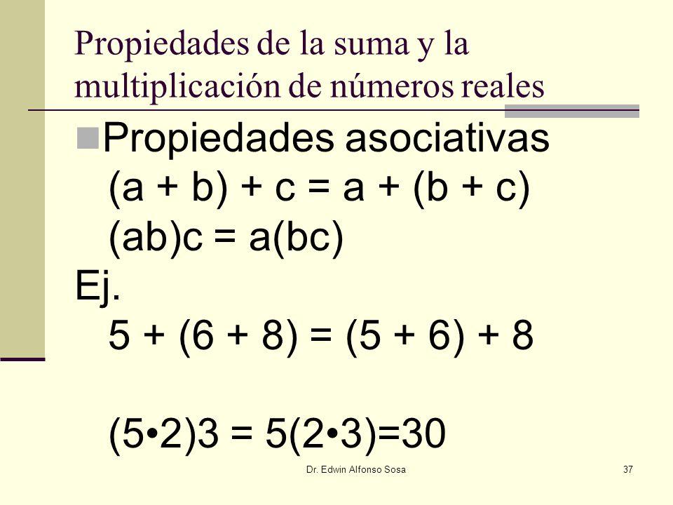 Dr. Edwin Alfonso Sosa37 Propiedades de la suma y la multiplicación de números reales Propiedades asociativas (a + b) + c = a + (b + c) (ab)c = a(bc)