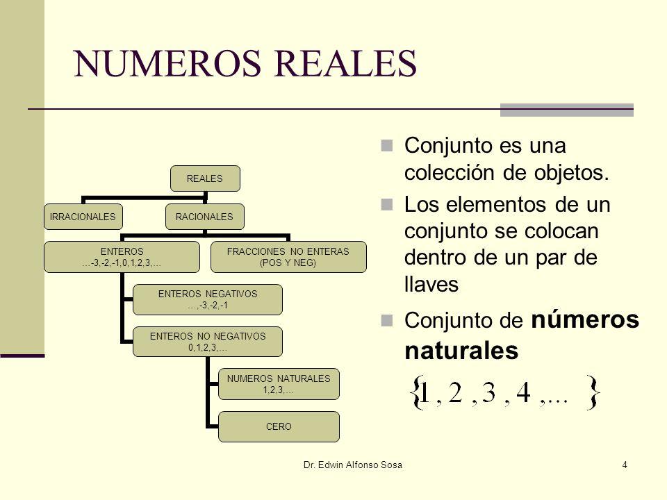 Dr. Edwin Alfonso Sosa4 NUMEROS REALES Conjunto es una colección de objetos. Los elementos de un conjunto se colocan dentro de un par de llaves Conjun
