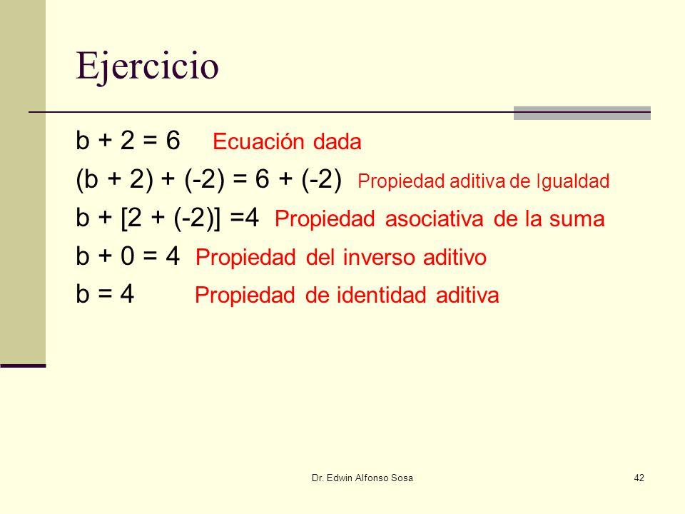 Dr. Edwin Alfonso Sosa42 Ejercicio b + 2 = 6 Ecuación dada (b + 2) + (-2) = 6 + (-2) Propiedad aditiva de Igualdad b + [2 + (-2)] =4 Propiedad asociat