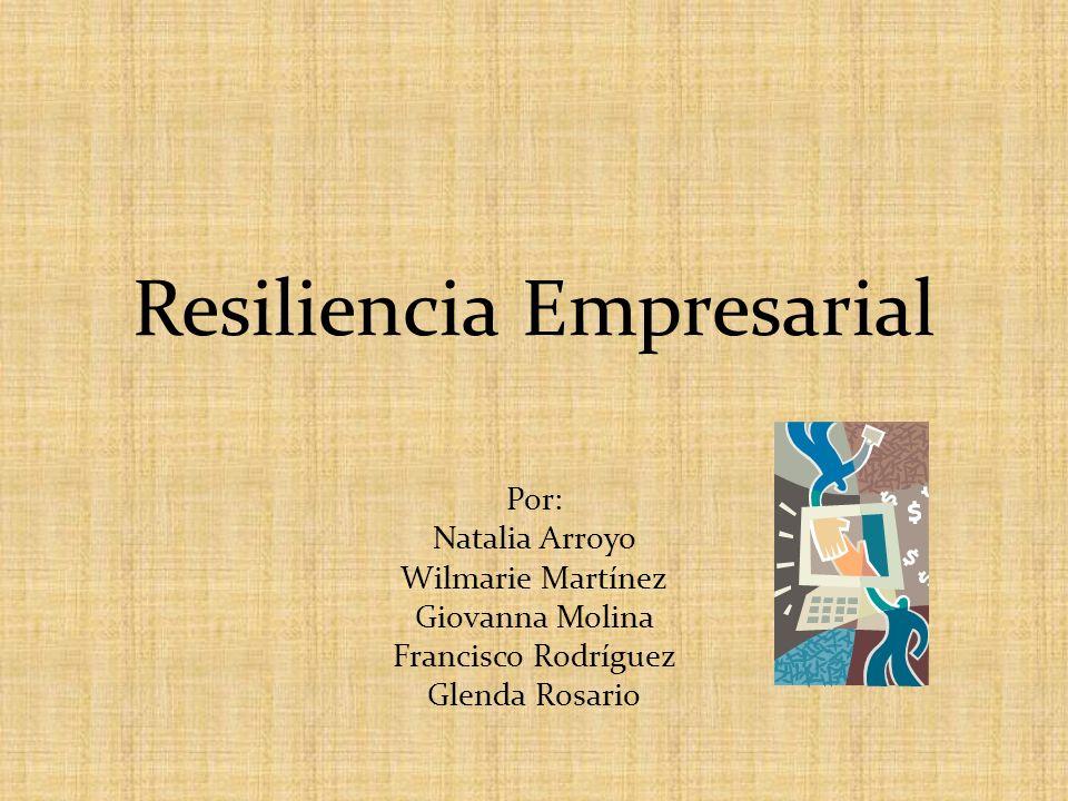 Resiliencia Empresarial Por: Natalia Arroyo Wilmarie Martínez Giovanna Molina Francisco Rodríguez Glenda Rosario