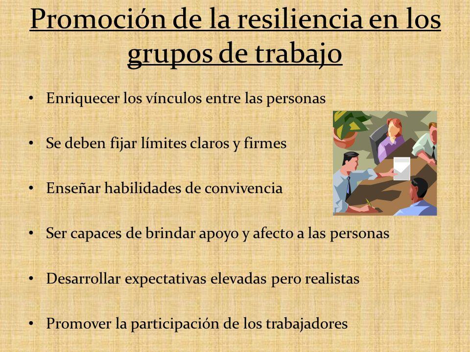 Promoción de la resiliencia en los grupos de trabajo Enriquecer los vínculos entre las personas Se deben fijar límites claros y firmes Enseñar habilid