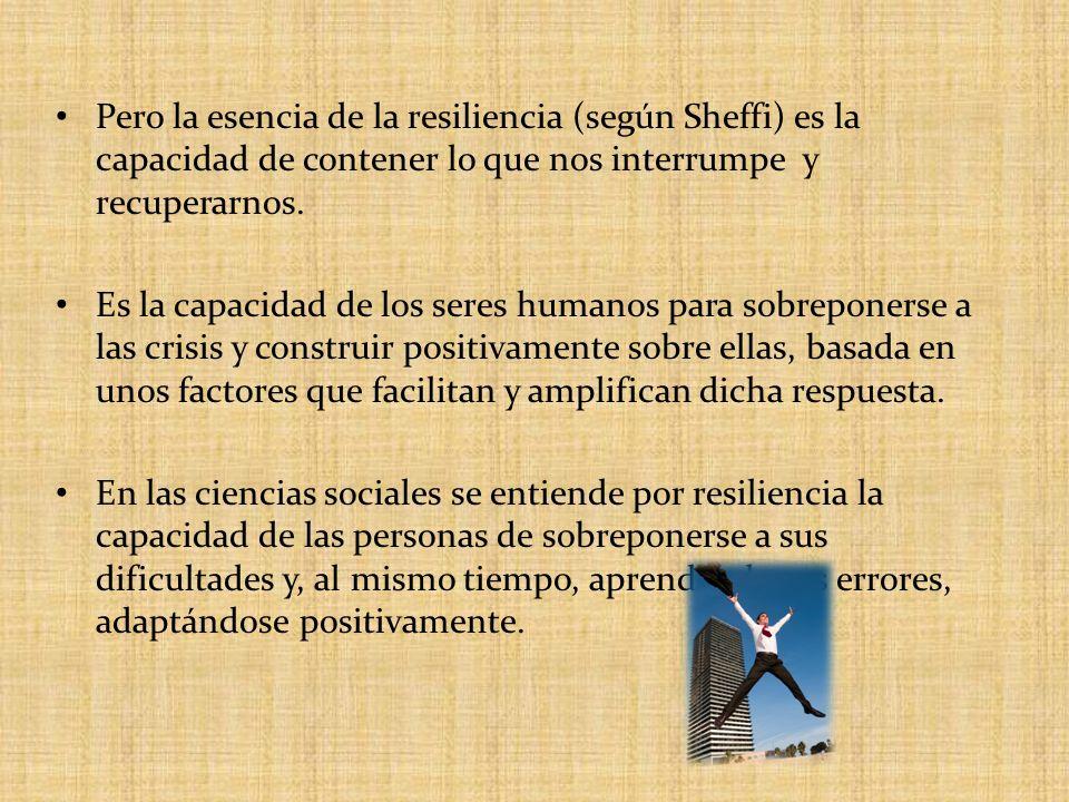 Pero la esencia de la resiliencia (según Sheffi) es la capacidad de contener lo que nos interrumpe y recuperarnos. Es la capacidad de los seres humano