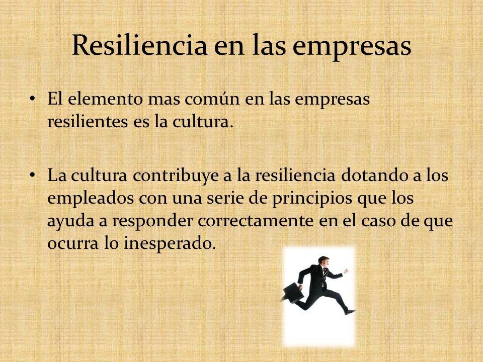 Resiliencia en las empresas El elemento mas común en las empresas resilientes es la cultura. La cultura contribuye a la resiliencia dotando a los empl