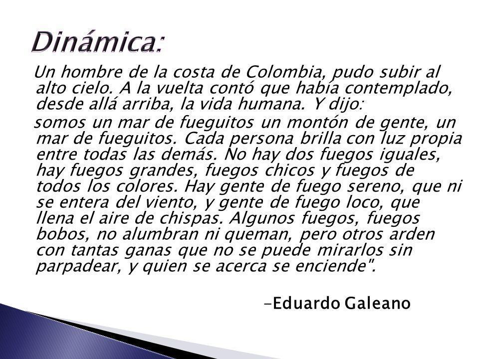 Un hombre de la costa de Colombia, pudo subir al alto cielo. A la vuelta contó que había contemplado, desde allá arriba, la vida humana. Y dijo: somos