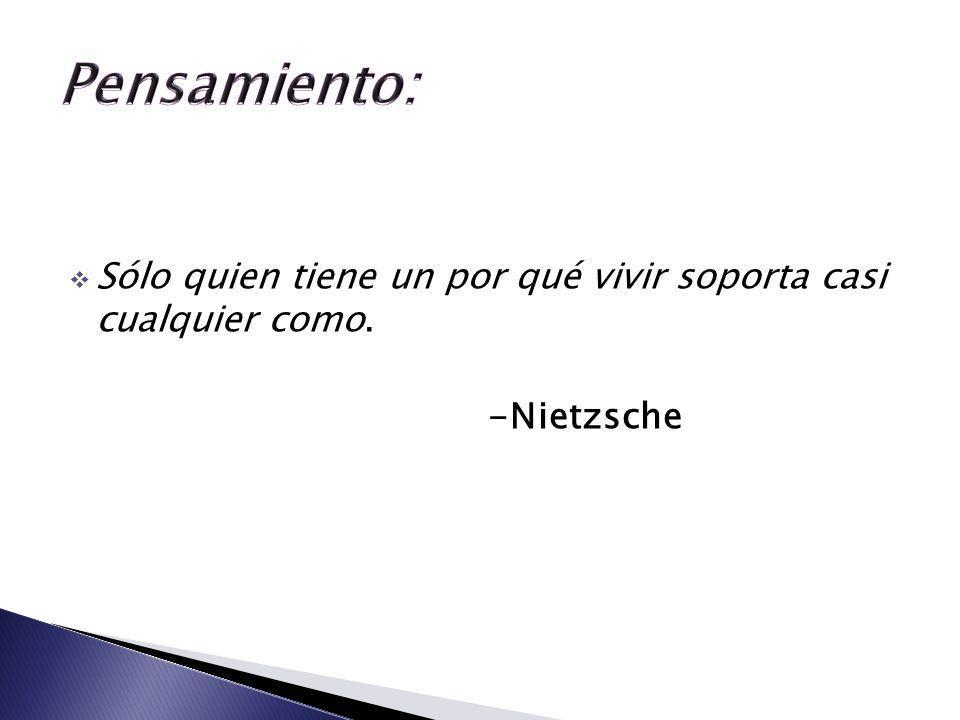 Sólo quien tiene un por qué vivir soporta casi cualquier como. -Nietzsche