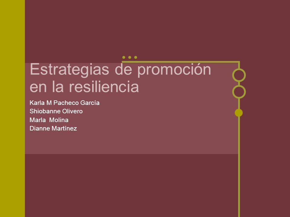 Estrategias de promoción en la resiliencia Karla M Pacheco García Shiobanne Olivero Marla Molina Dianne Martínez