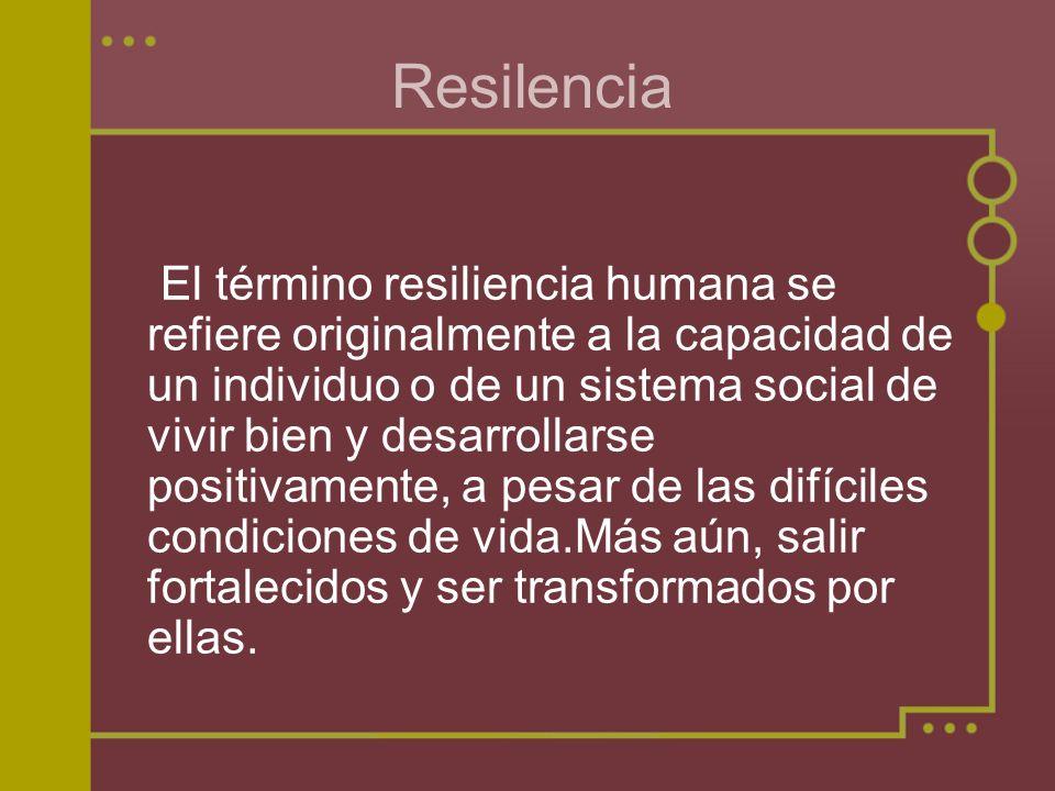 Resilencia El término resiliencia humana se refiere originalmente a la capacidad de un individuo o de un sistema social de vivir bien y desarrollarse