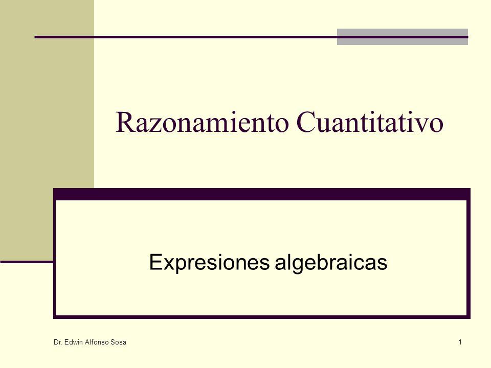 Dr. Edwin Alfonso Sosa 1 Razonamiento Cuantitativo Expresiones algebraicas