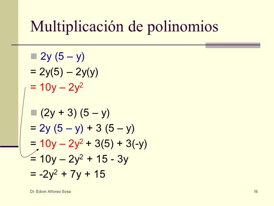 Dr. Edwin Alfonso Sosa 16 Multiplicación de polinomios 2y (5 – y) = 2y(5) – 2y(y) = 10y – 2y 2 (2y + 3) (5 – y) = 2y (5 – y) + 3 (5 – y) = 10y – 2y 2