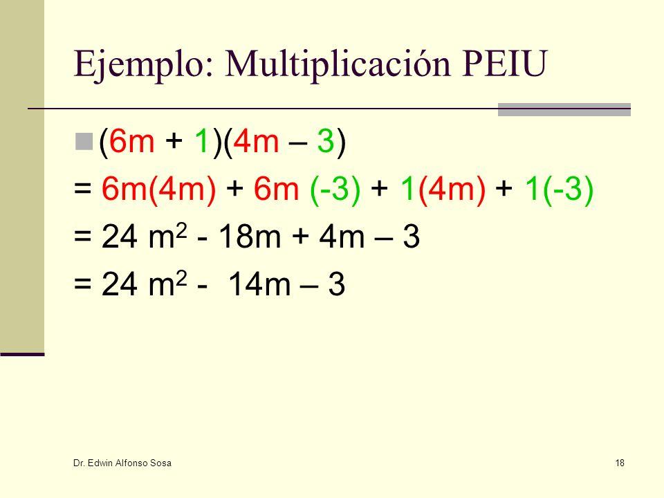 Dr. Edwin Alfonso Sosa 18 Ejemplo: Multiplicación PEIU (6m + 1)(4m – 3) = 6m(4m) + 6m (-3) + 1(4m) + 1(-3) = 24 m 2 - 18m + 4m – 3 = 24 m 2 - 14m – 3