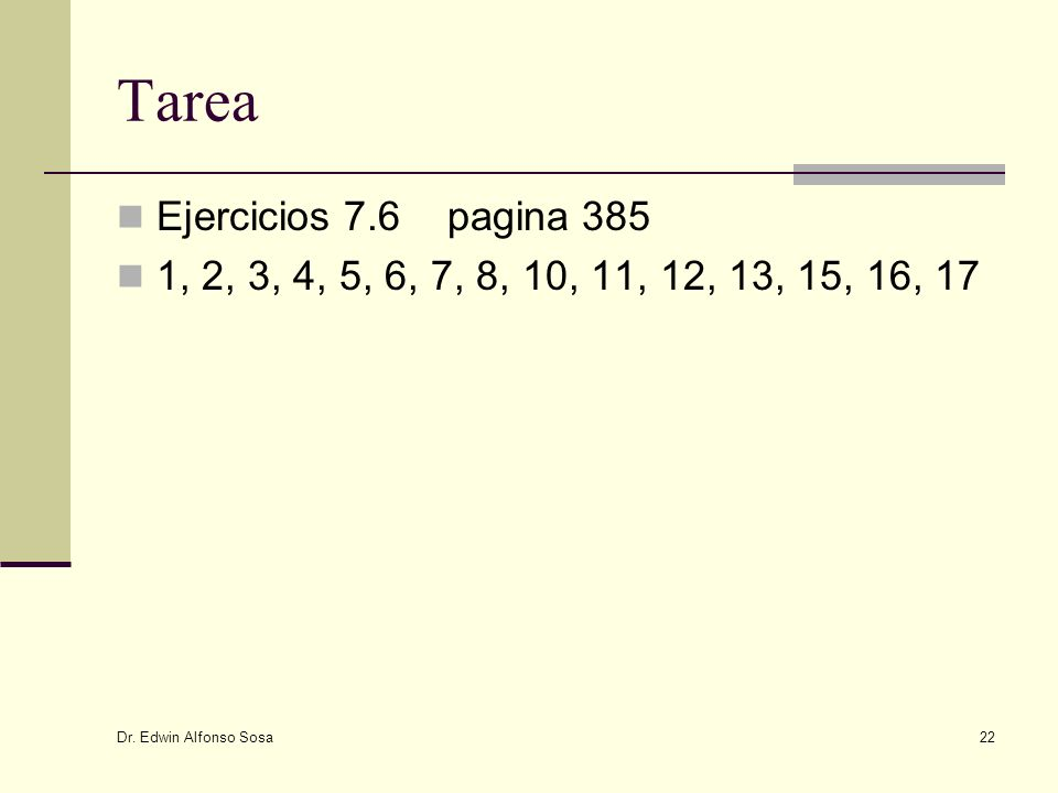 Dr. Edwin Alfonso Sosa 22 Tarea Ejercicios 7.6 pagina 385 1, 2, 3, 4, 5, 6, 7, 8, 10, 11, 12, 13, 15, 16, 17