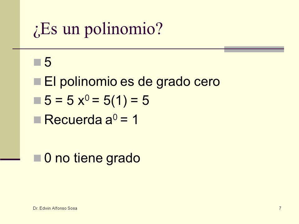 Dr. Edwin Alfonso Sosa 7 ¿Es un polinomio? 5 El polinomio es de grado cero 5 = 5 x 0 = 5(1) = 5 Recuerda a 0 = 1 0 no tiene grado