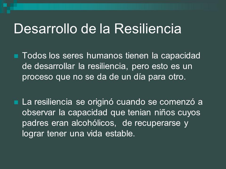 Desarrollo de la Resiliencia Todos los seres humanos tienen la capacidad de desarrollar la resiliencia, pero esto es un proceso que no se da de un día