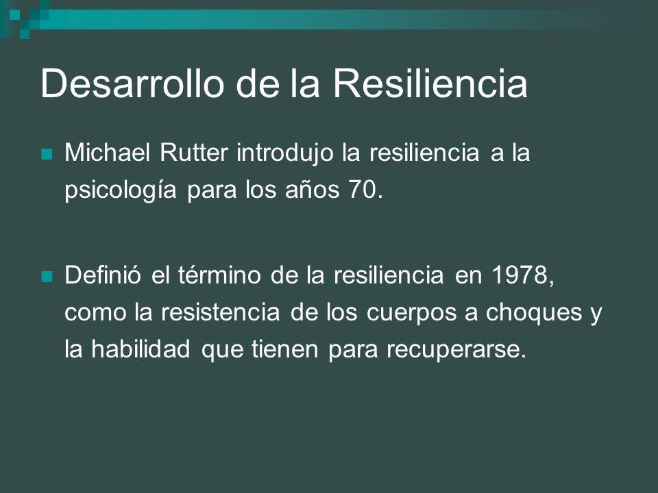 Desarrollo de la Resiliencia Michael Rutter introdujo la resiliencia a la psicología para los años 70. Definió el término de la resiliencia en 1978, c