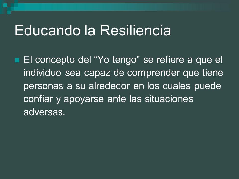 Educando la Resiliencia El concepto del Yo tengo se refiere a que el individuo sea capaz de comprender que tiene personas a su alrededor en los cuales