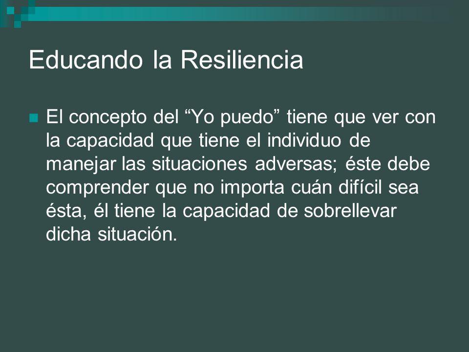 Educando la Resiliencia El concepto del Yo puedo tiene que ver con la capacidad que tiene el individuo de manejar las situaciones adversas; éste debe