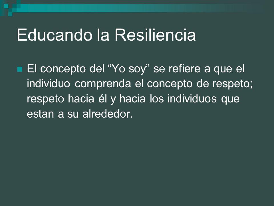 Educando la Resiliencia El concepto del Yo soy se refiere a que el individuo comprenda el concepto de respeto; respeto hacia él y hacia los individuos