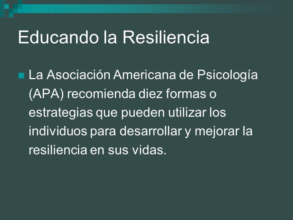 Educando la Resiliencia La Asociación Americana de Psicología (APA) recomienda diez formas o estrategias que pueden utilizar los individuos para desar