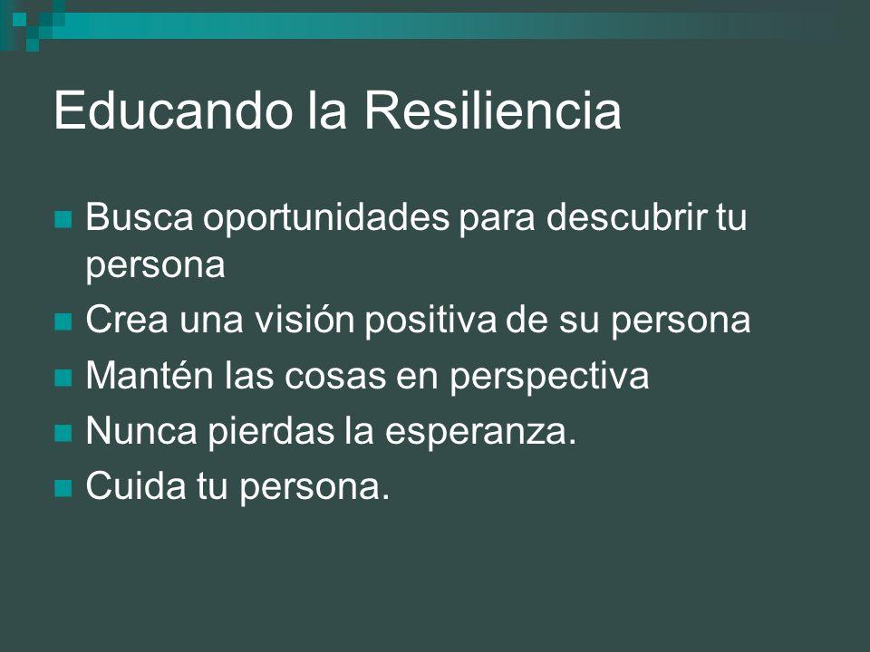 Educando la Resiliencia Busca oportunidades para descubrir tu persona Crea una visión positiva de su persona Mantén las cosas en perspectiva Nunca pie