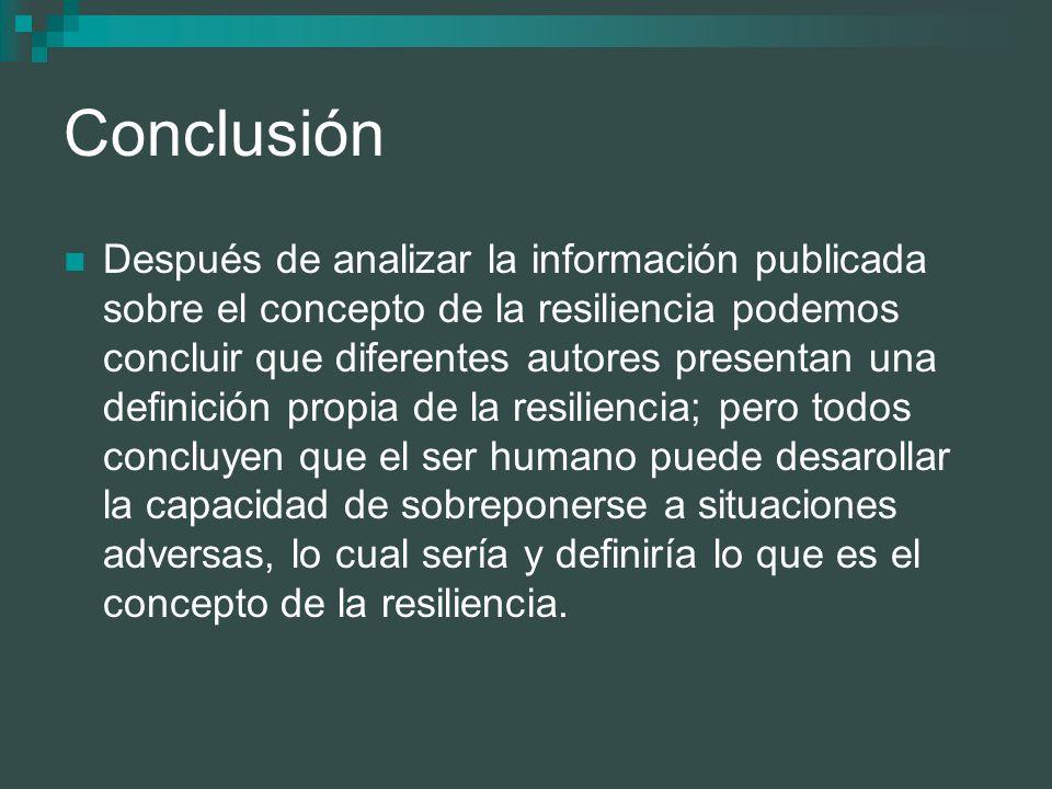 Conclusión Después de analizar la información publicada sobre el concepto de la resiliencia podemos concluir que diferentes autores presentan una defi