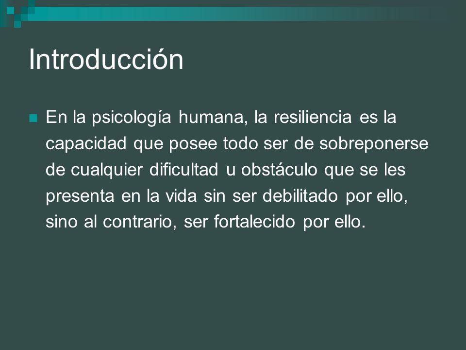 Introducción En la psicología humana, la resiliencia es la capacidad que posee todo ser de sobreponerse de cualquier dificultad u obstáculo que se les