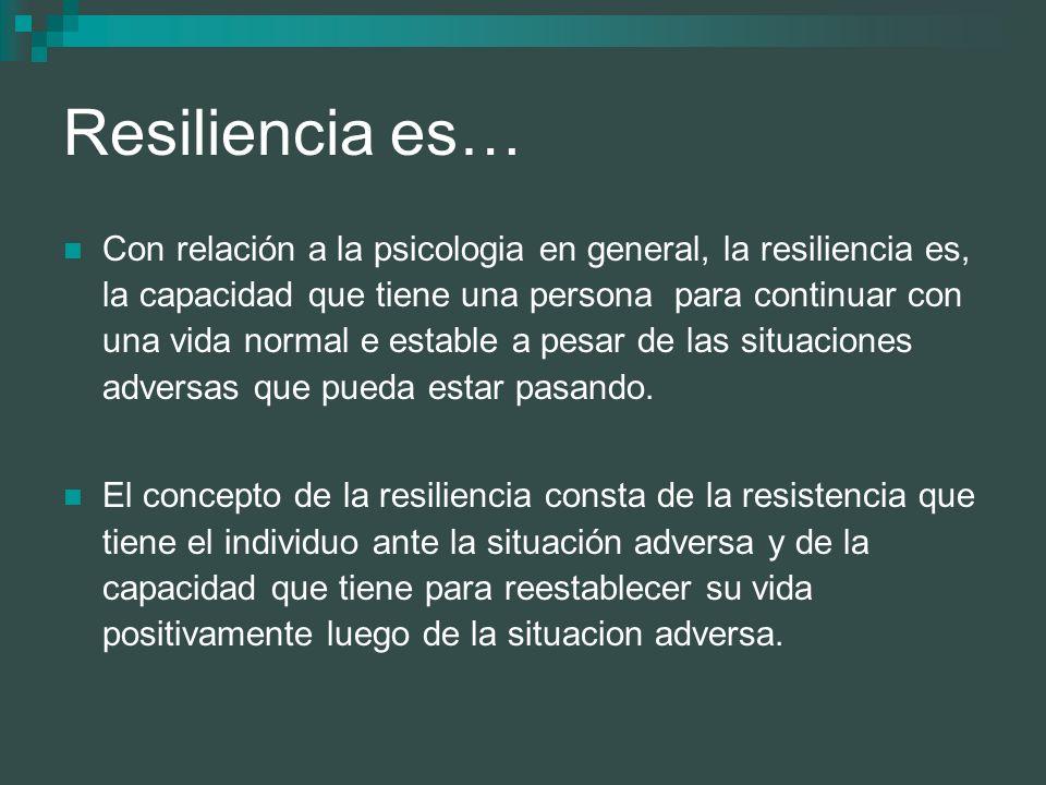 Resiliencia es… Con relación a la psicologia en general, la resiliencia es, la capacidad que tiene una persona para continuar con una vida normal e es