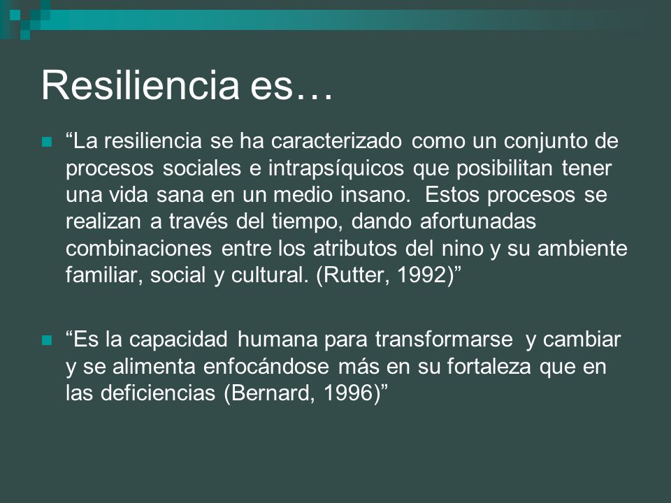 Resiliencia es… La resiliencia distingue dos componentes: la resistencia frente a la destrucción, es decir, la capacidad de proteger la propia integridad, bajo presión y, por otra parte, mas allá de la resistencia, la capacidad de forjar un comportamiento vital positivo pese a las circunstancias difíciles (Vanistendael, 1994)