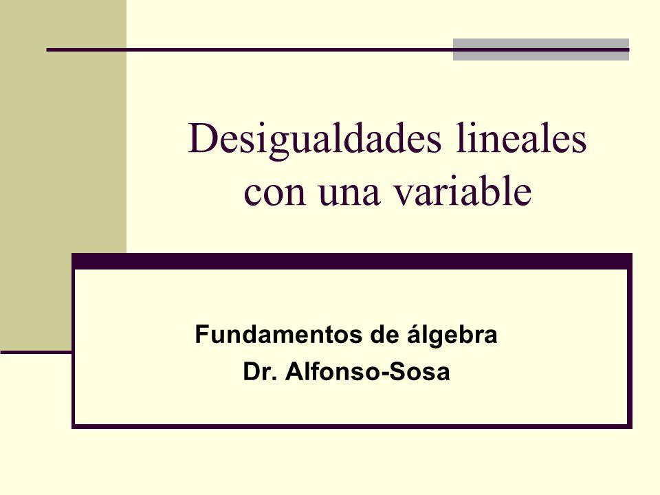 Desigualdades lineales con una variable Fundamentos de álgebra Dr. Alfonso-Sosa