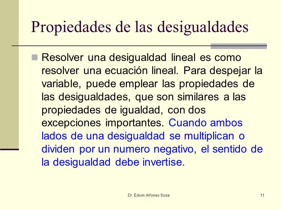 Dr. Edwin Alfonso Sosa11 Propiedades de las desigualdades Resolver una desigualdad lineal es como resolver una ecuación lineal. Para despejar la varia