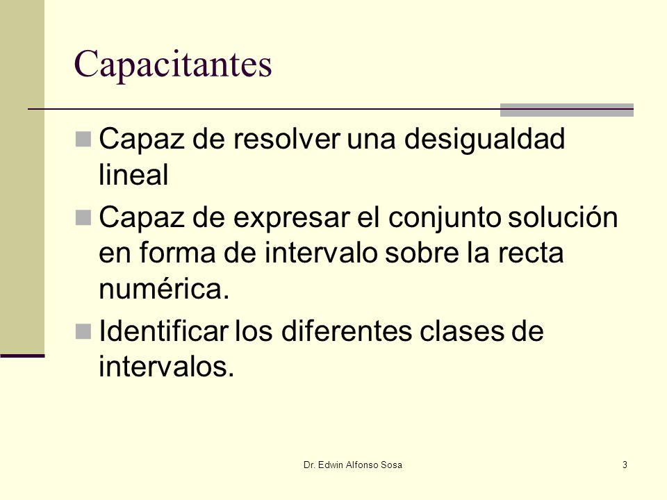 Dr. Edwin Alfonso Sosa3 Capacitantes Capaz de resolver una desigualdad lineal Capaz de expresar el conjunto solución en forma de intervalo sobre la re