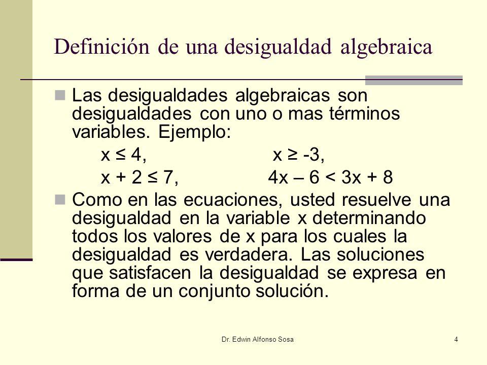 Dr. Edwin Alfonso Sosa4 Definición de una desigualdad algebraica Las desigualdades algebraicas son desigualdades con uno o mas términos variables. Eje