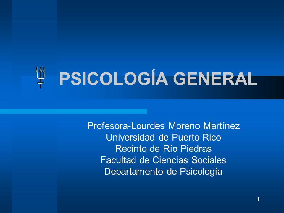 1 PSICOLOGÍA GENERAL Profesora-Lourdes Moreno Martínez Universidad de Puerto Rico Recinto de Río Piedras Facultad de Ciencias Sociales Departamento de