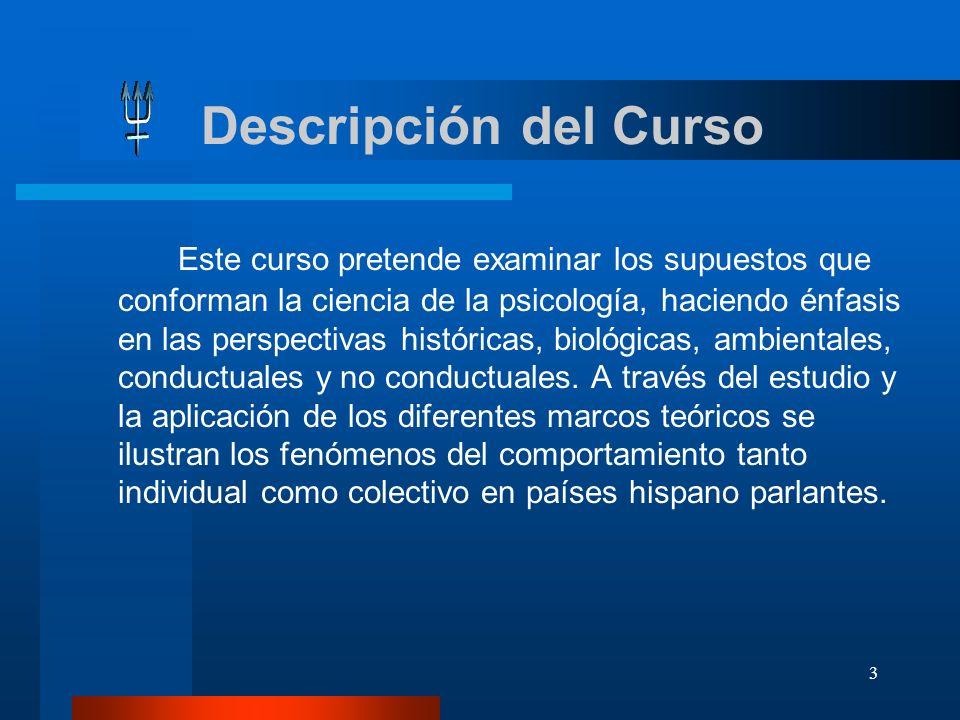 3 Descripción del Curso Este curso pretende examinar los supuestos que conforman la ciencia de la psicología, haciendo énfasis en las perspectivas his