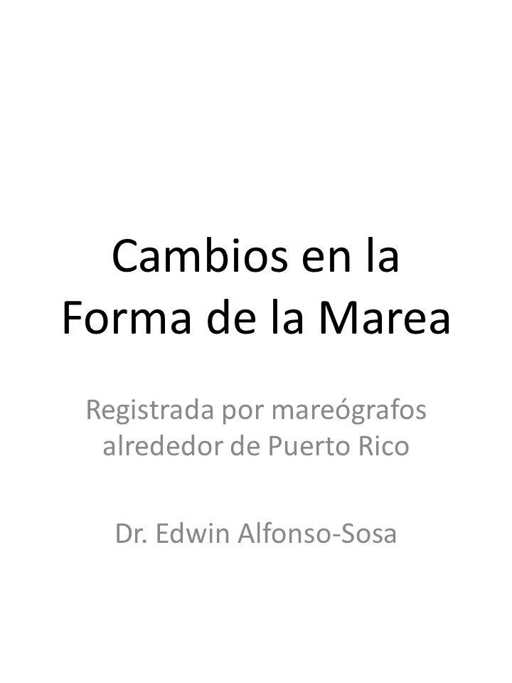 Cambios en la Forma de la Marea Registrada por mareógrafos alrededor de Puerto Rico Dr. Edwin Alfonso-Sosa