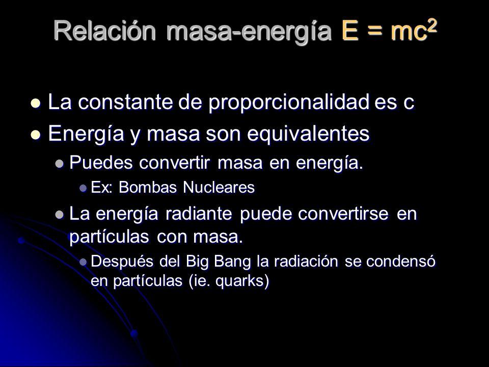 Relación masa-energía E = mc 2 La constante de proporcionalidad es c La constante de proporcionalidad es c Energía y masa son equivalentes Energía y m