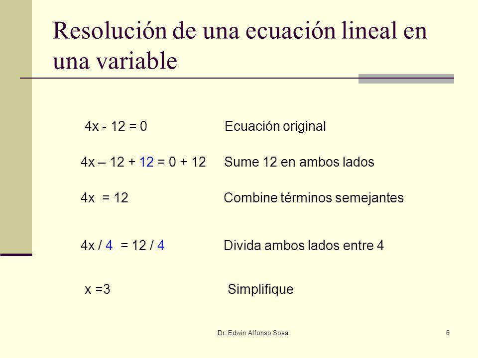 Dr. Edwin Alfonso Sosa6 Resolución de una ecuación lineal en una variable 4x - 12 = 0 Ecuación original 4x – 12 + 12 = 0 + 12Sume 12 en ambos lados 4x