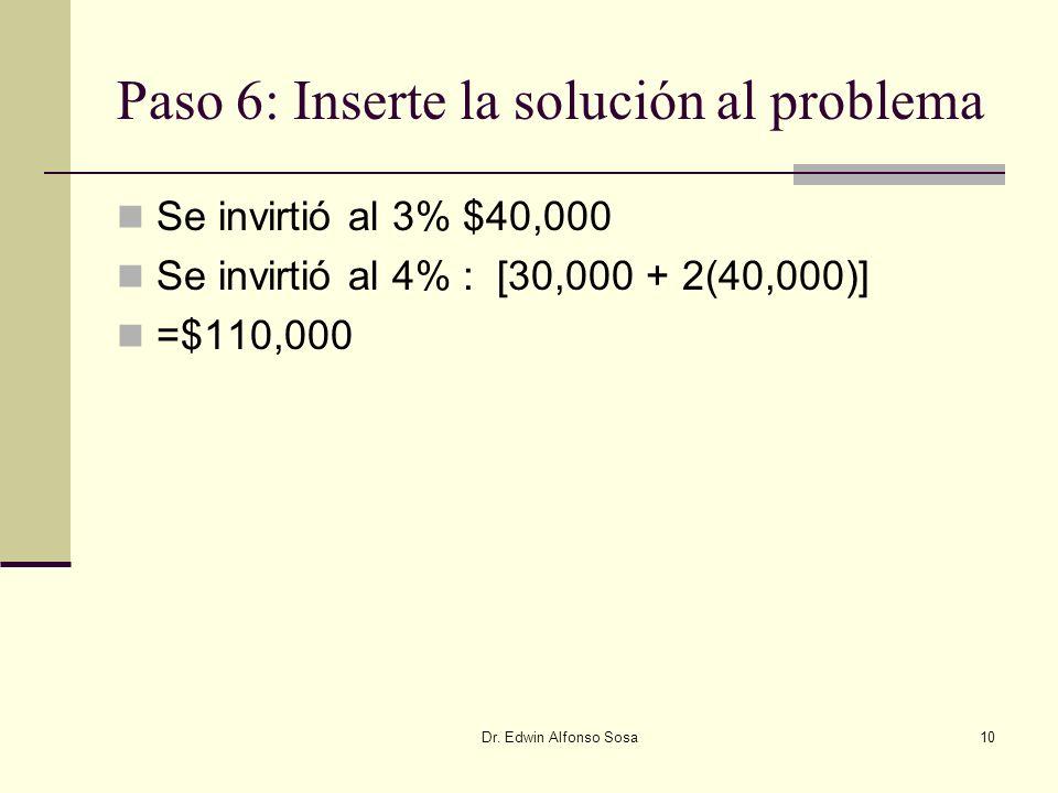 Dr. Edwin Alfonso Sosa10 Paso 6: Inserte la solución al problema Se invirtió al 3% $40,000 Se invirtió al 4% : [30,000 + 2(40,000)] =$110,000