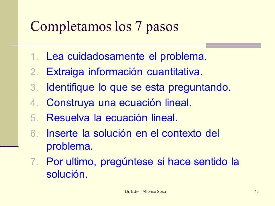 Dr. Edwin Alfonso Sosa12 Completamos los 7 pasos 1. Lea cuidadosamente el problema. 2. Extraiga información cuantitativa. 3. Identifique lo que se est