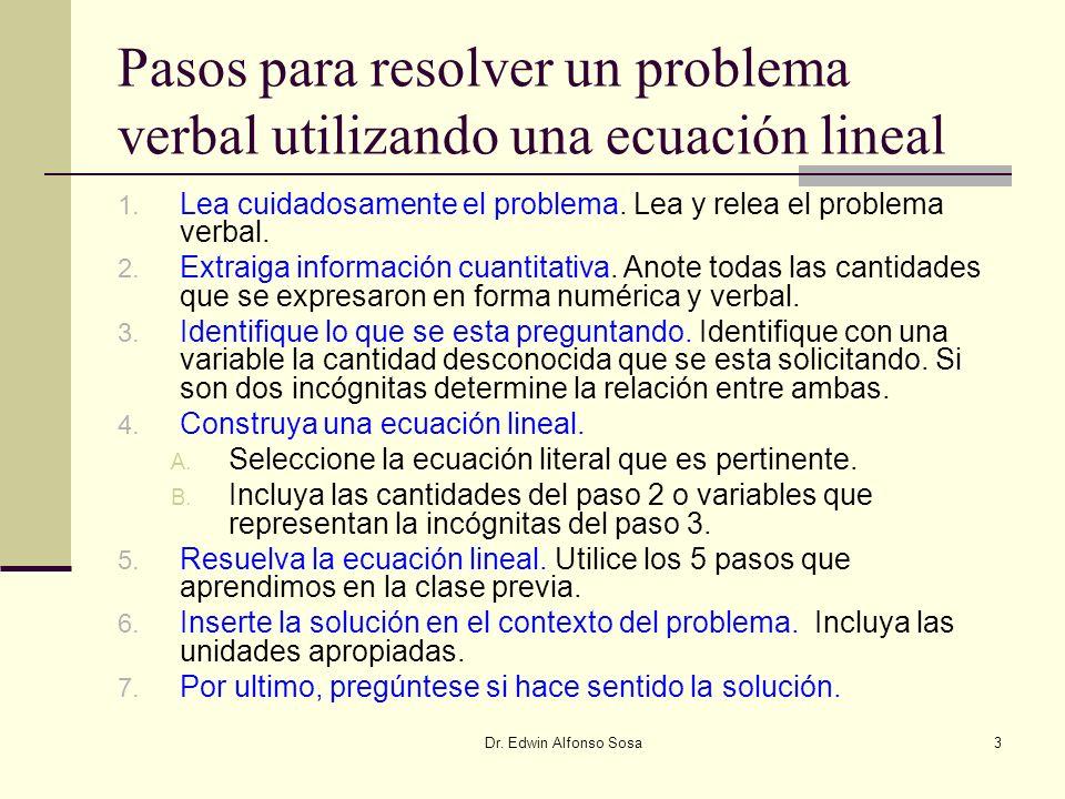 Dr. Edwin Alfonso Sosa3 Pasos para resolver un problema verbal utilizando una ecuación lineal 1. Lea cuidadosamente el problema. Lea y relea el proble