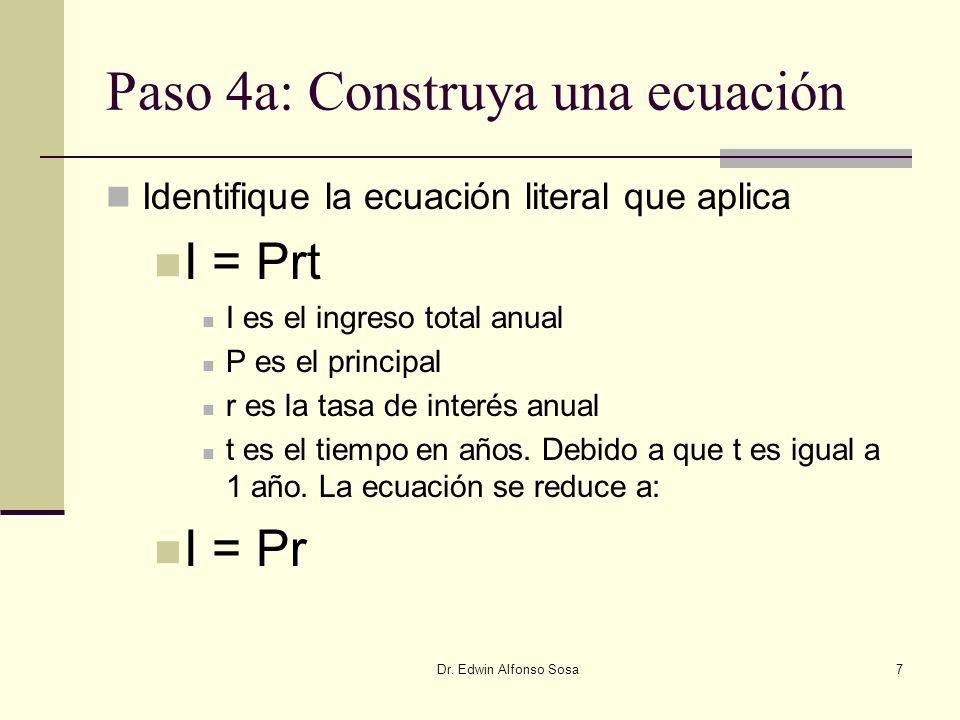 Dr. Edwin Alfonso Sosa7 Paso 4a: Construya una ecuación Identifique la ecuación literal que aplica I = Prt I es el ingreso total anual P es el princip