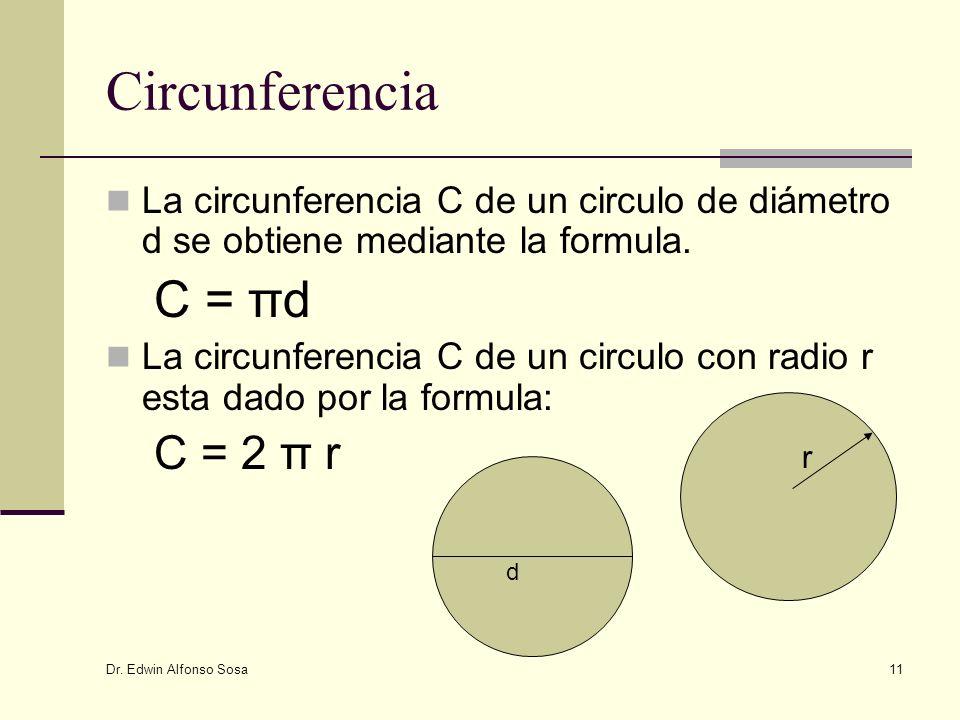 Dr. Edwin Alfonso Sosa 11 Circunferencia La circunferencia C de un circulo de diámetro d se obtiene mediante la formula. C = πd La circunferencia C de