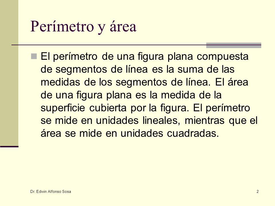 Dr. Edwin Alfonso Sosa 2 Perímetro y área El perímetro de una figura plana compuesta de segmentos de línea es la suma de las medidas de los segmentos