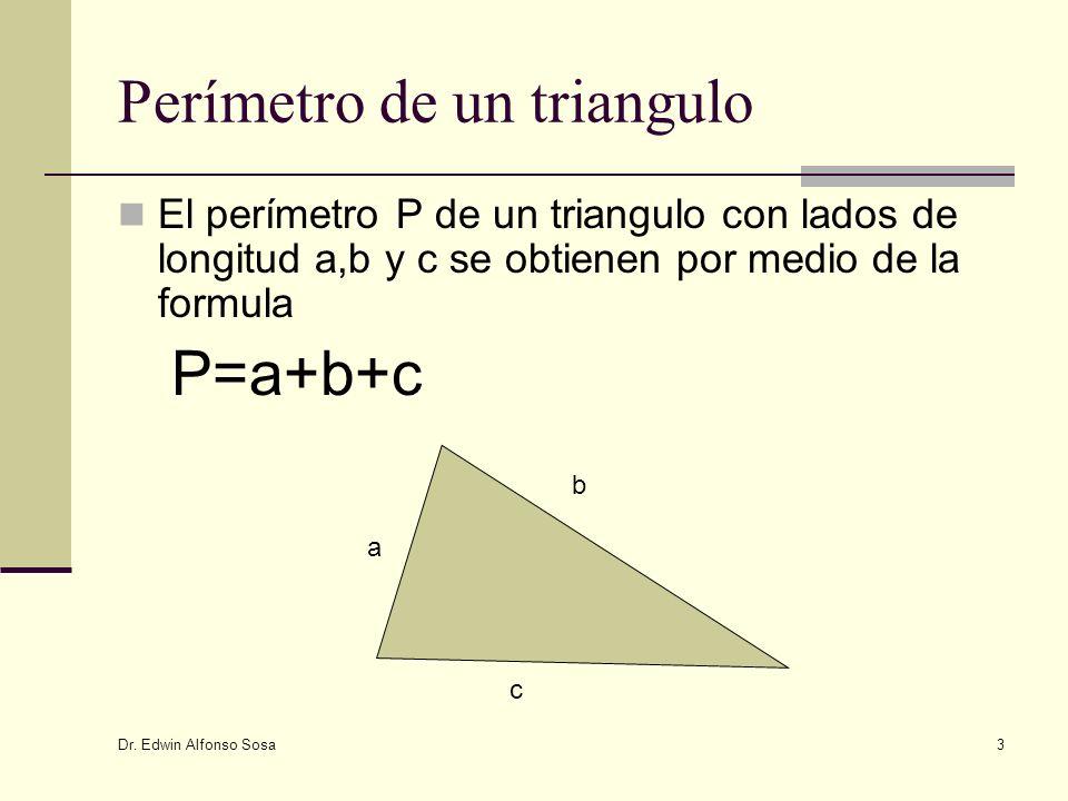 Dr. Edwin Alfonso Sosa 3 Perímetro de un triangulo El perímetro P de un triangulo con lados de longitud a,b y c se obtienen por medio de la formula P=
