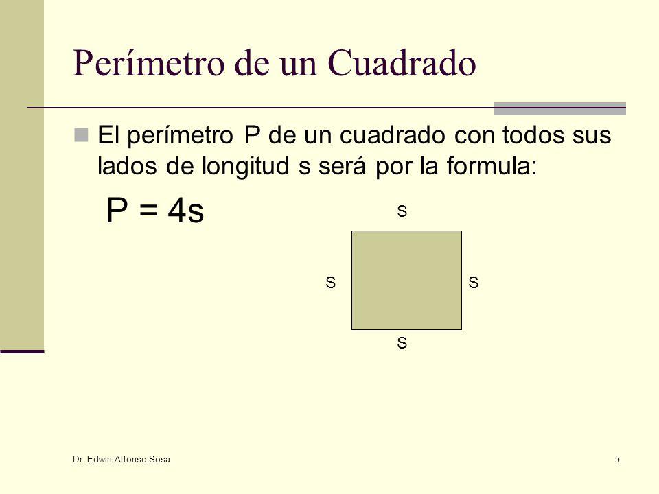 Dr. Edwin Alfonso Sosa 5 Perímetro de un Cuadrado El perímetro P de un cuadrado con todos sus lados de longitud s será por la formula: P = 4s S S S S